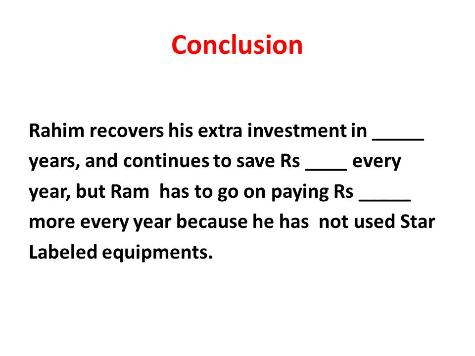 Conclusion Rahim recovers his extra investment in _____ years, and continues to save Rs ____ every year, but Ram has to go on paying Rs _____ more every year because he has not used Star Labeled equipments.