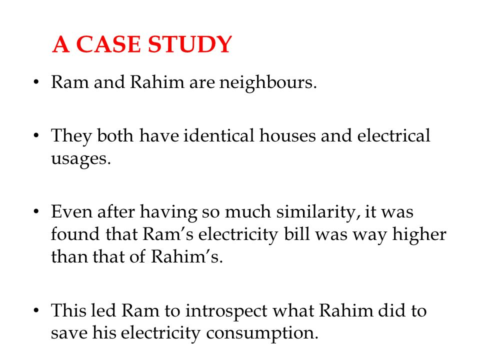 A CASE STUDY Ram and Rahim are neighbours. They both have identical houses and electrical usages.