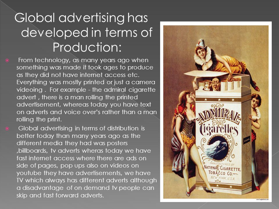 Global advertising has developed in terms of Production: From technology, as many years ago when something was made it took ages to produce as they did not have internet access etc.
