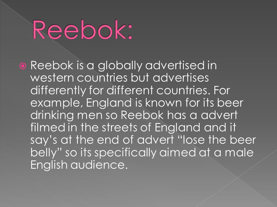 Reebok is a globally advertised in western countries but advertises differently for different countries.