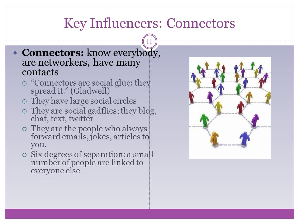 Key Influencers: Connectors Connectors: know everybody, are networkers, have many contacts Connectors are social glue: they spread it.