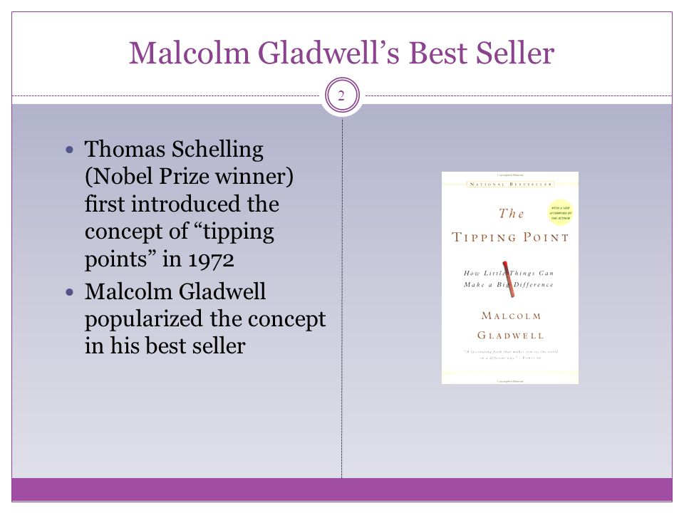 Malcolm Gladwells Best Seller Thomas Schelling (Nobel Prize winner) first introduced the concept of tipping points in 1972 Malcolm Gladwell popularized the concept in his best seller 2