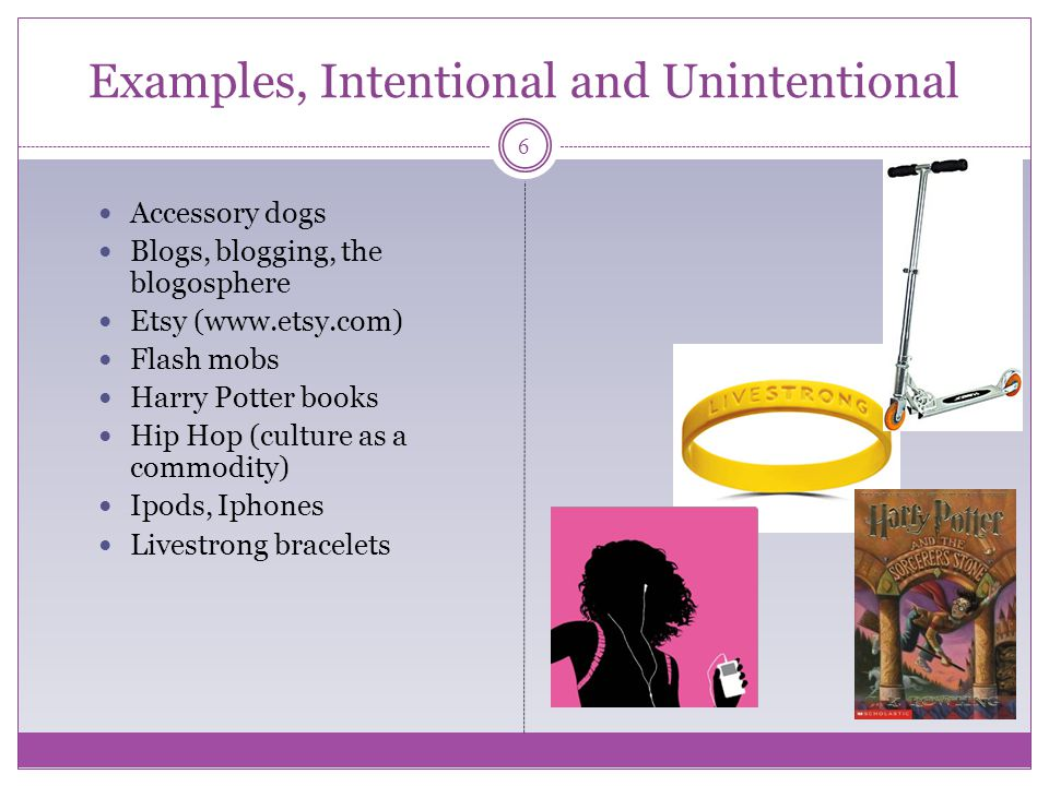 Examples, Intentional and Unintentional Accessory dogs Blogs, blogging, the blogosphere Etsy (www.etsy.com) Flash mobs Harry Potter books Hip Hop (culture as a commodity) Ipods, Iphones Livestrong bracelets 6