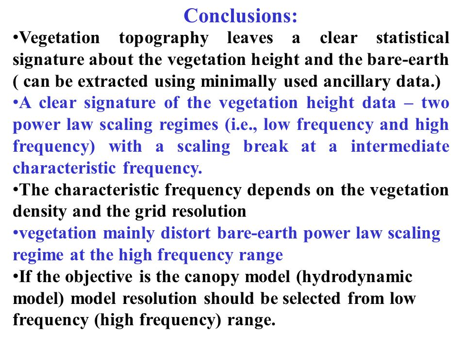 Conclusions: Vegetation topography leaves a clear statistical signature about the vegetation height and the bare-earth ( can be extracted using minimally used ancillary data.) A clear signature of the vegetation height data – two power law scaling regimes (i.e., low frequency and high frequency) with a scaling break at a intermediate characteristic frequency.