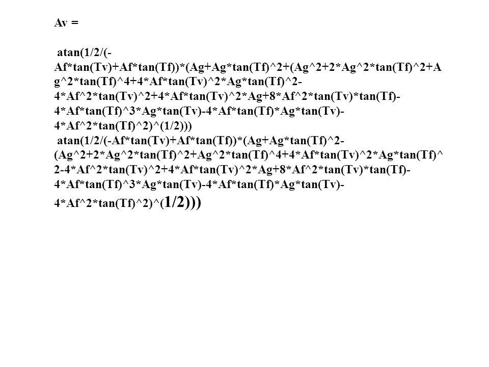 Av = atan(1/2/(- Af*tan(Tv)+Af*tan(Tf))*(Ag+Ag*tan(Tf)^2+(Ag^2+2*Ag^2*tan(Tf)^2+A g^2*tan(Tf)^4+4*Af*tan(Tv)^2*Ag*tan(Tf)^2- 4*Af^2*tan(Tv)^2+4*Af*tan(Tv)^2*Ag+8*Af^2*tan(Tv)*tan(Tf)- 4*Af*tan(Tf)^3*Ag*tan(Tv)-4*Af*tan(Tf)*Ag*tan(Tv)- 4*Af^2*tan(Tf)^2)^(1/2))) atan(1/2/(-Af*tan(Tv)+Af*tan(Tf))*(Ag+Ag*tan(Tf)^2- (Ag^2+2*Ag^2*tan(Tf)^2+Ag^2*tan(Tf)^4+4*Af*tan(Tv)^2*Ag*tan(Tf)^ 2-4*Af^2*tan(Tv)^2+4*Af*tan(Tv)^2*Ag+8*Af^2*tan(Tv)*tan(Tf)- 4*Af*tan(Tf)^3*Ag*tan(Tv)-4*Af*tan(Tf)*Ag*tan(Tv)- 4*Af^2*tan(Tf)^2)^( 1/2)))