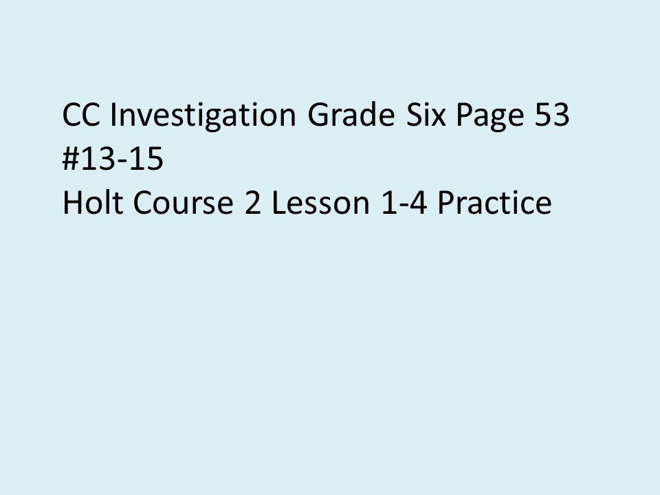 CC Investigation Grade Six Page 53 #13-15 Holt Course 2 Lesson 1-4 Practice