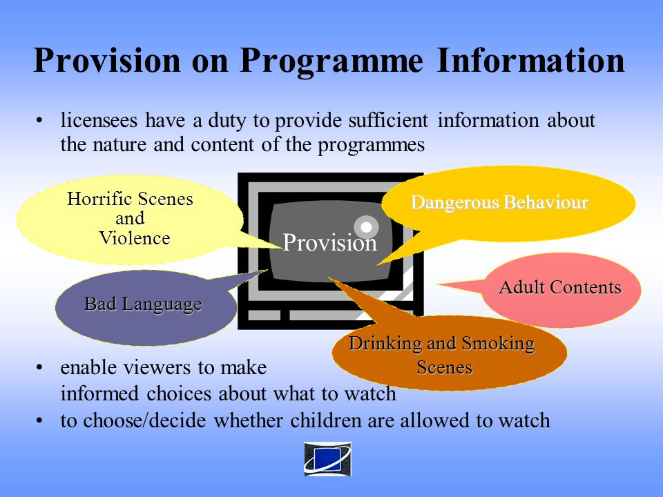 licensees have a duty to provide sufficient information about the nature and content of the programmes enable viewers to make informed choices about what to watch to choose/decide whether children are allowed to watch Provision on Programme Information Provision Dangerous Behaviour Horrific Scenes and Violence Violence Drinking and Smoking Scenes Scenes Bad Language Adult Contents