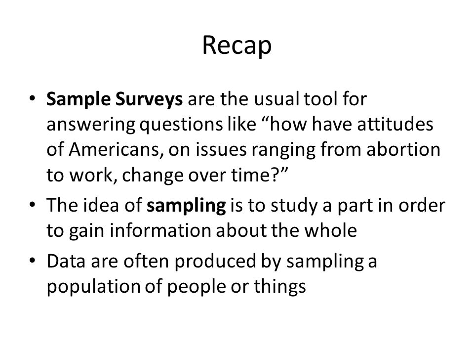 Recap Sample Surveys are the usual tool for answering questions like how have attitudes of Americans, on issues ranging from abortion to work, change over time.