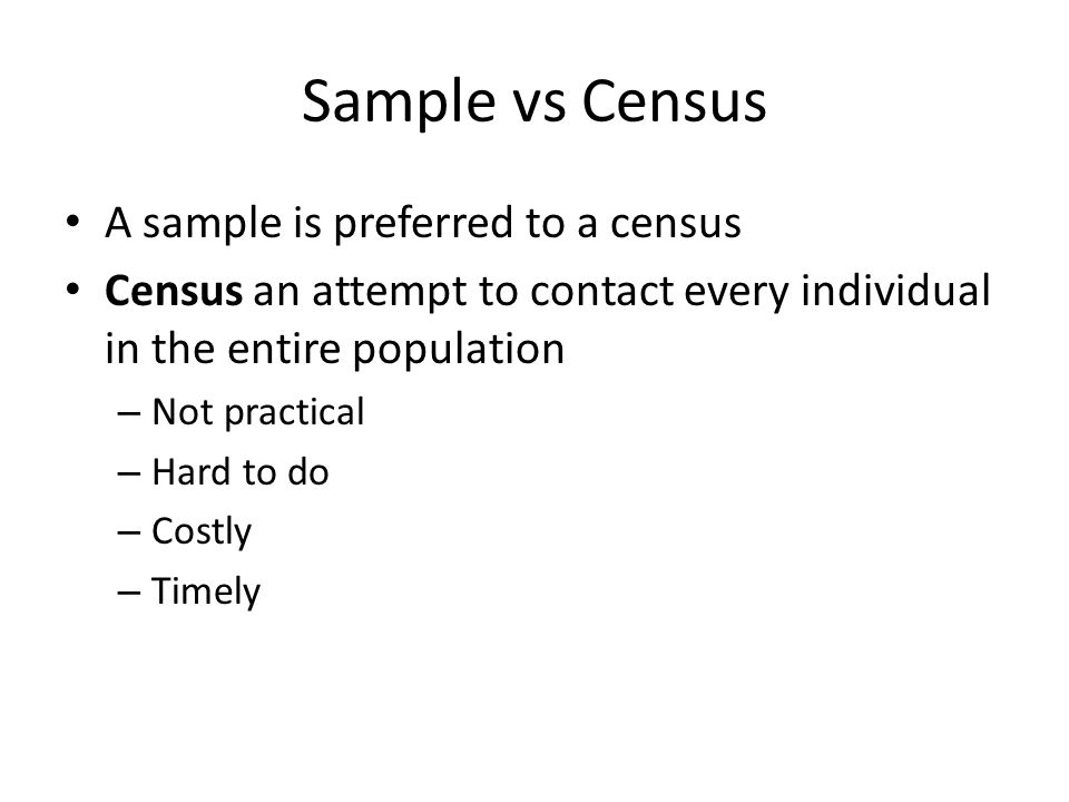 Sample vs Census A sample is preferred to a census Census an attempt to contact every individual in the entire population – Not practical – Hard to do – Costly – Timely