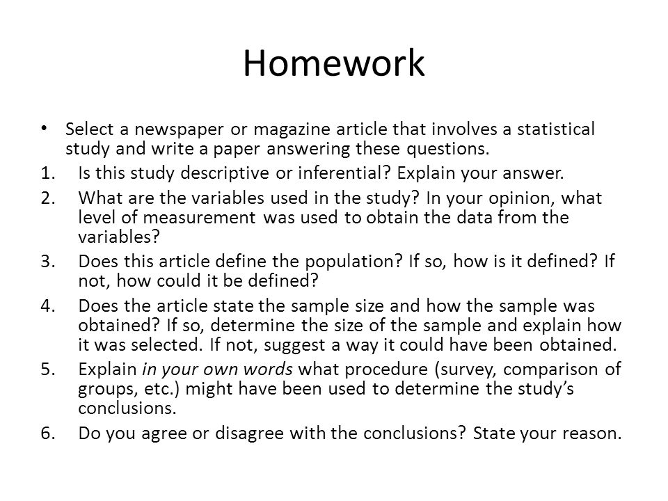 Homework Select a newspaper or magazine article that involves a statistical study and write a paper answering these questions.