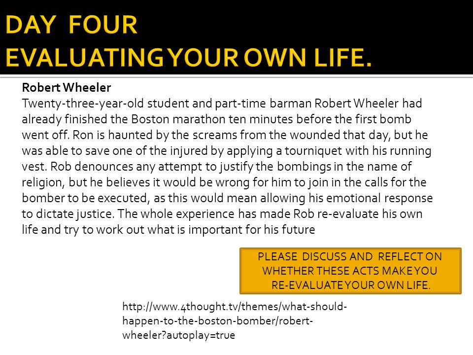 http://www.4thought.tv/themes/what-should- happen-to-the-boston-bomber/robert- wheeler?autoplay=true PLEASE DISCUSS AND REFLECT ON WHETHER THESE ACTS MAKE YOU RE-EVALUATE YOUR OWN LIFE.