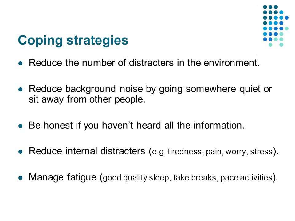 Coping strategies Reduce the number of distracters in the environment.