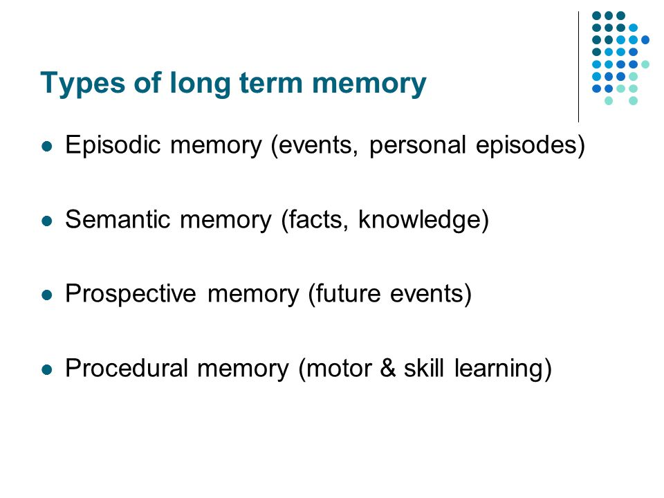 Types of long term memory Episodic memory (events, personal episodes) Semantic memory (facts, knowledge) Prospective memory (future events) Procedural memory (motor & skill learning)