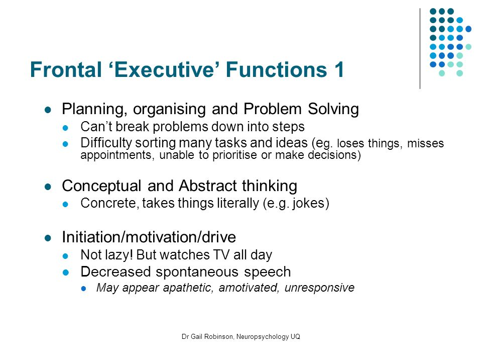 Dr Gail Robinson, Neuropsychology UQ Frontal Executive Functions 1 Planning, organising and Problem Solving Cant break problems down into steps Difficulty sorting many tasks and ideas (e g.