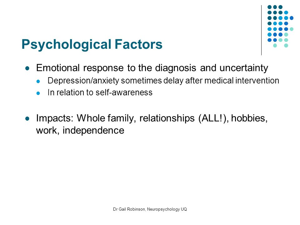 Psychological Factors Emotional response to the diagnosis and uncertainty Depression/anxiety sometimes delay after medical intervention In relation to self-awareness Impacts: Whole family, relationships (ALL!), hobbies, work, independence