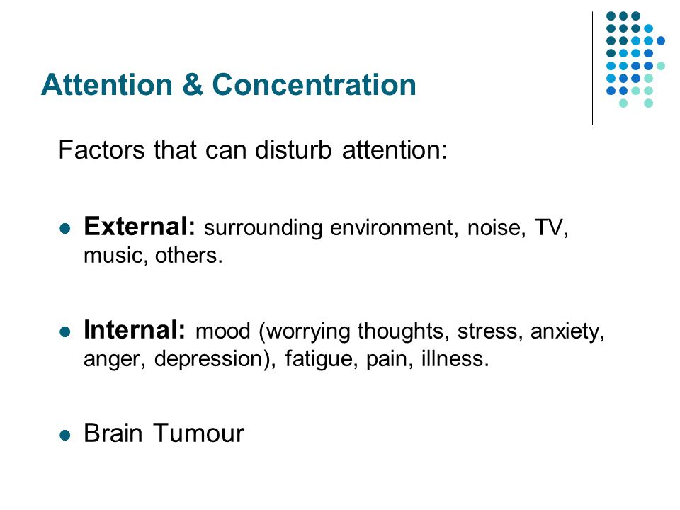 Attention & Concentration Factors that can disturb attention: External: surrounding environment, noise, TV, music, others.