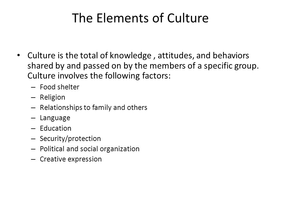 The Elements of Culture Culture is the total of knowledge, attitudes, and behaviors shared by and passed on by the members of a specific group. Cultur