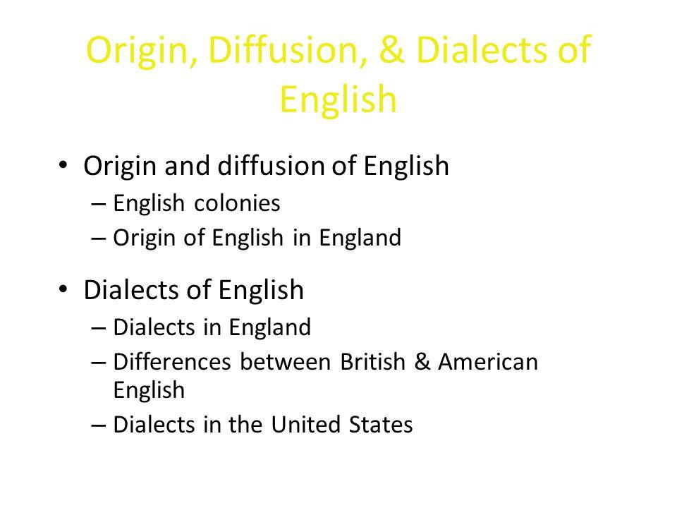 Origin, Diffusion, & Dialects of English Origin and diffusion of English – English colonies – Origin of English in England Dialects of English – Diale