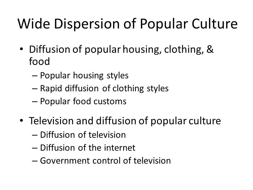 Wide Dispersion of Popular Culture Diffusion of popular housing, clothing, & food – Popular housing styles – Rapid diffusion of clothing styles – Popu