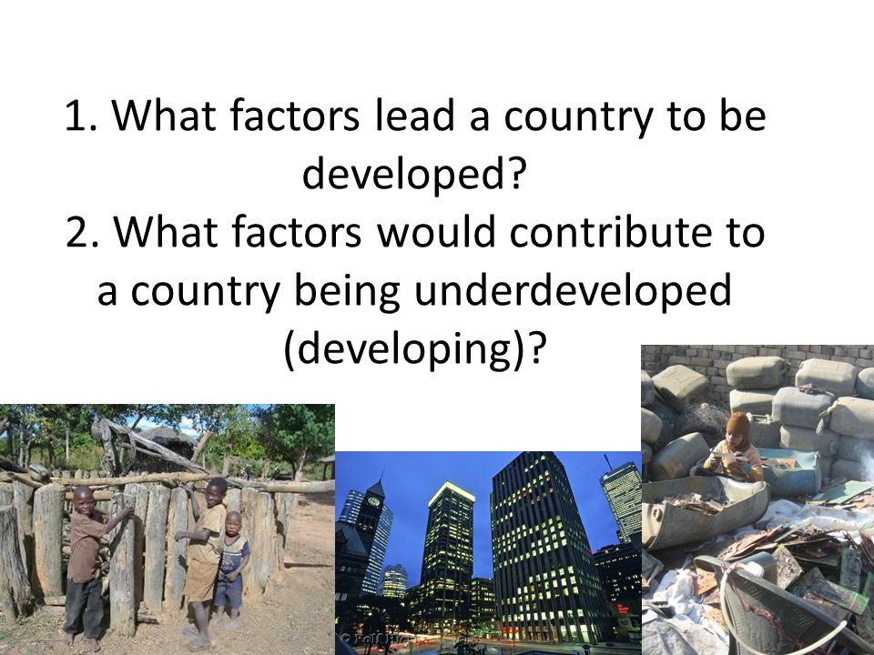 1. What factors lead a country to be developed? 2. What factors would contribute to a country being underdeveloped (developing)?