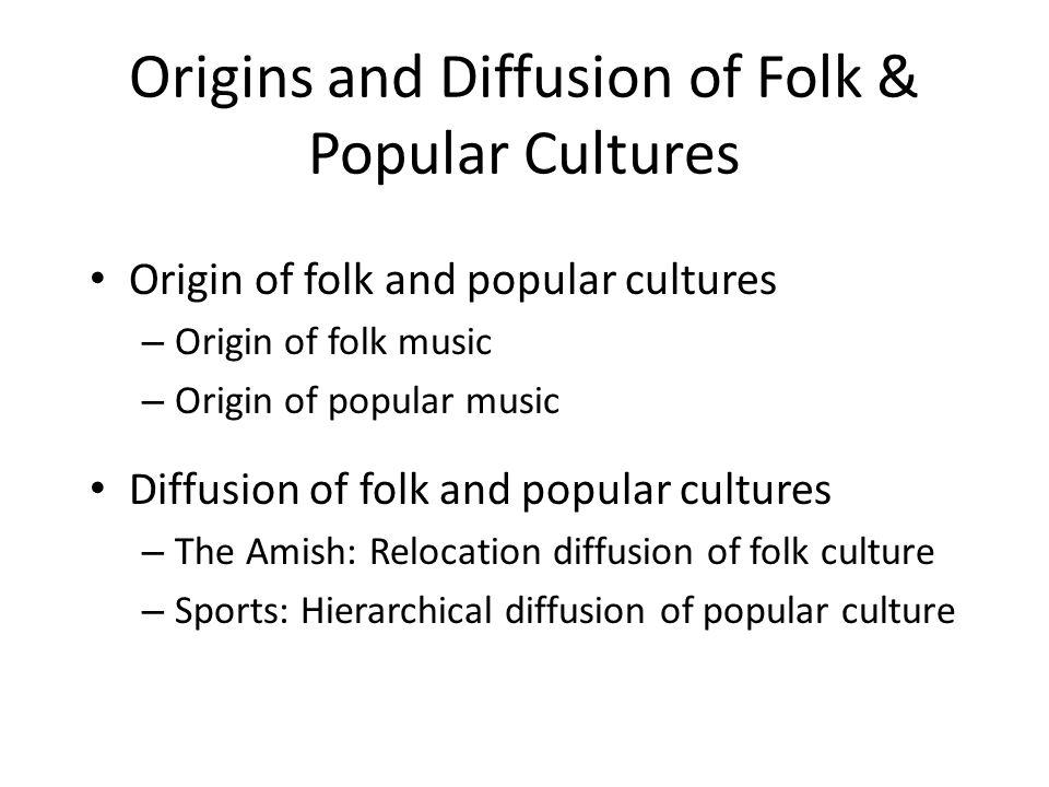 Origins and Diffusion of Folk & Popular Cultures Origin of folk and popular cultures – Origin of folk music – Origin of popular music Diffusion of fol