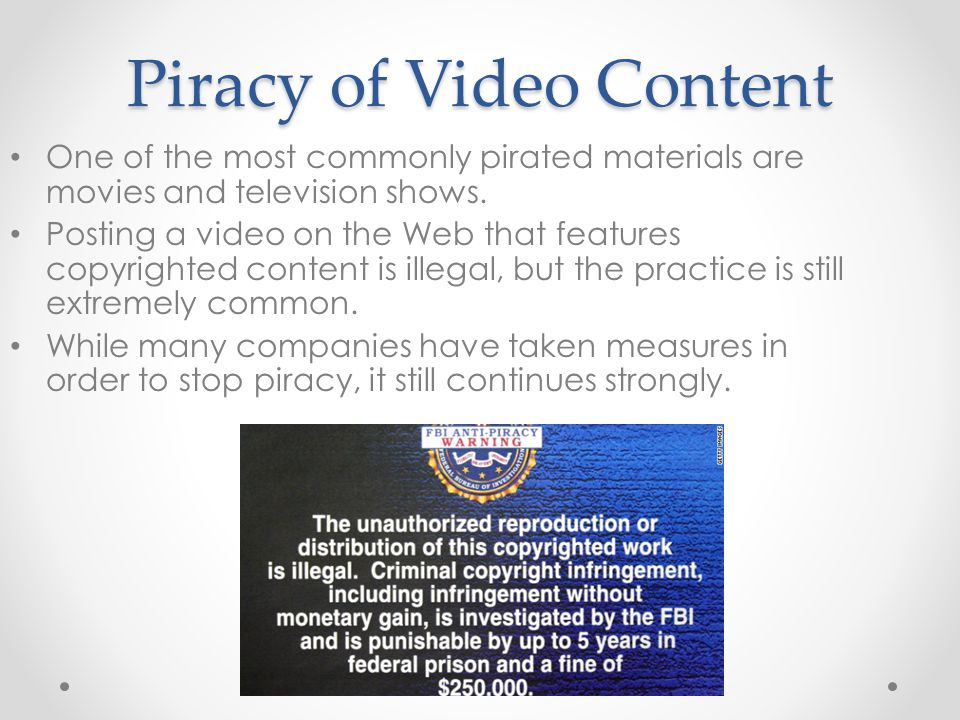 Piracy of Video Content One of the most commonly pirated materials are movies and television shows. Posting a video on the Web that features copyright