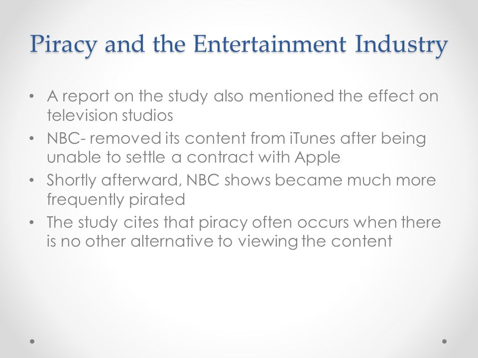 Piracy and the Entertainment Industry A report on the study also mentioned the effect on television studios NBC- removed its content from iTunes after being unable to settle a contract with Apple Shortly afterward, NBC shows became much more frequently pirated The study cites that piracy often occurs when there is no other alternative to viewing the content