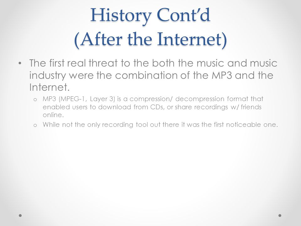 History Contd (After the Internet) The first real threat to the both the music and music industry were the combination of the MP3 and the Internet. o