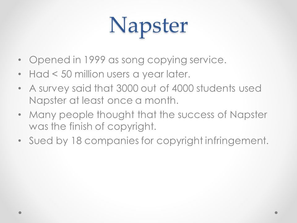 Napster Opened in 1999 as song copying service. Had < 50 million users a year later.