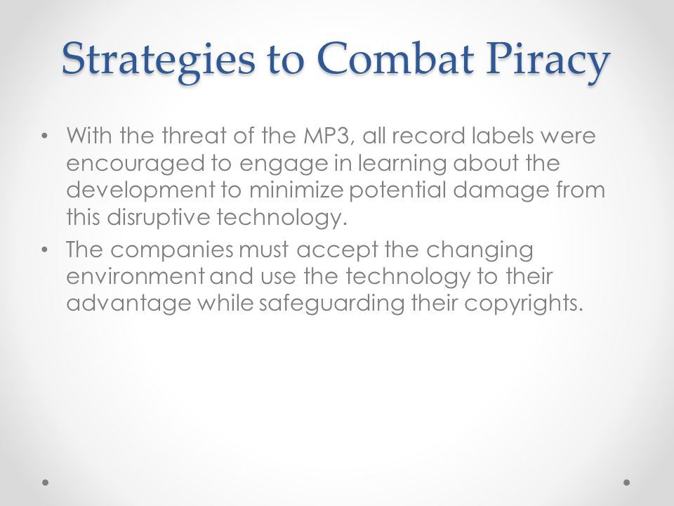 Strategies to Combat Piracy With the threat of the MP3, all record labels were encouraged to engage in learning about the development to minimize potential damage from this disruptive technology.