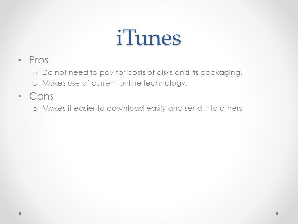 iTunes Pros o Do not need to pay for costs of disks and its packaging.
