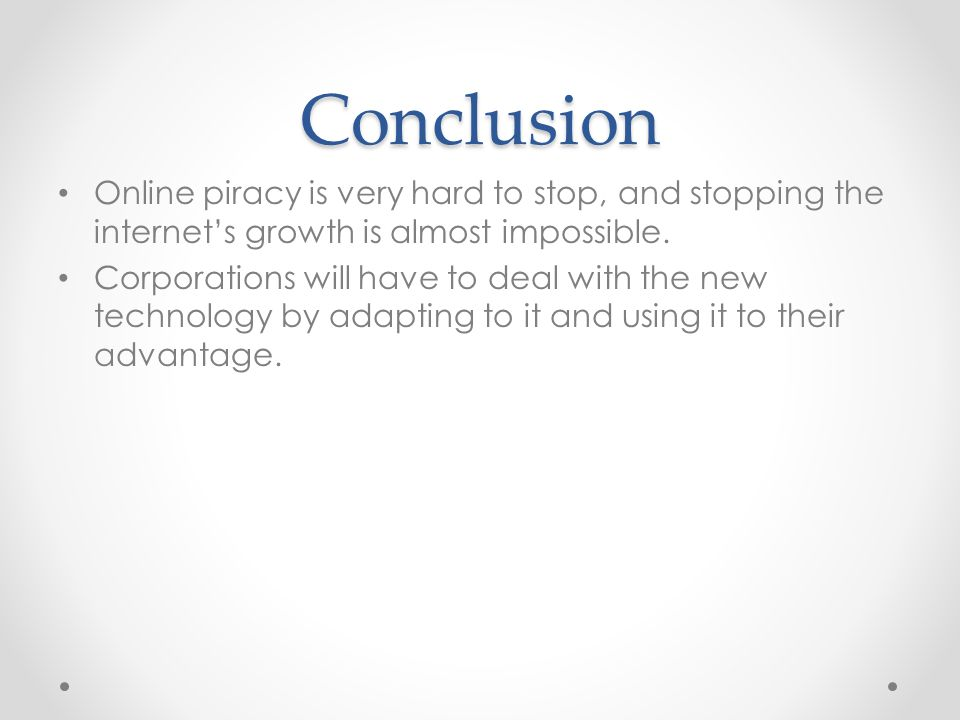 Conclusion Online piracy is very hard to stop, and stopping the internets growth is almost impossible.