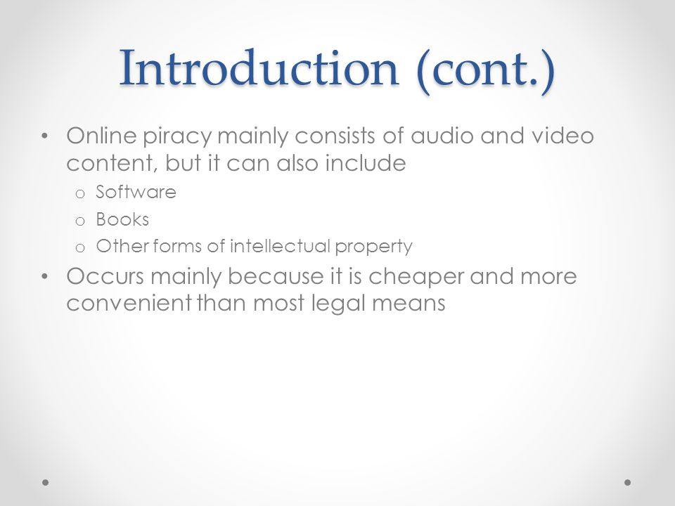 Introduction (cont.) Online piracy is possible because of many technological factors o High volume, inexpensive digital storage media o Compression formats allowing files to be downloaded, copied and stored more easily o High speed internet allowing for quick transfer of large files o Peer to peer technology There are mainly two intermediaries for online piracy: the internet and peer to peer file sharing