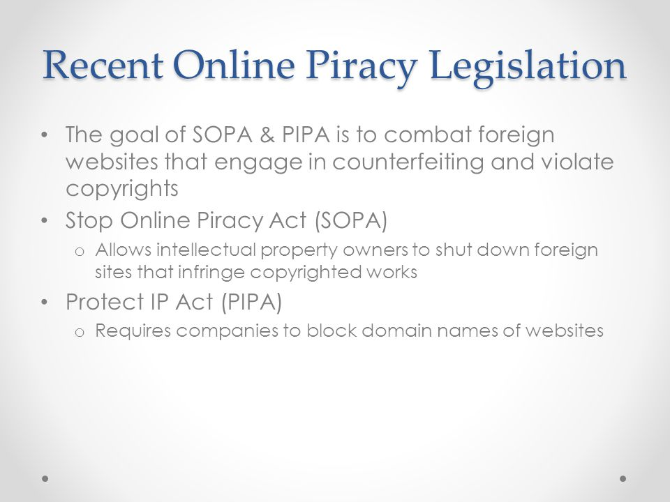 Recent Online Piracy Legislation The goal of SOPA & PIPA is to combat foreign websites that engage in counterfeiting and violate copyrights Stop Online Piracy Act (SOPA) o Allows intellectual property owners to shut down foreign sites that infringe copyrighted works Protect IP Act (PIPA) o Requires companies to block domain names of websites