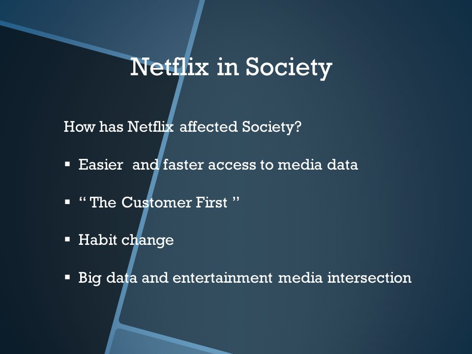 Netflix in Society How has Netflix affected Society? Easier and faster access to media data The Customer First Habit change Big data and entertainment