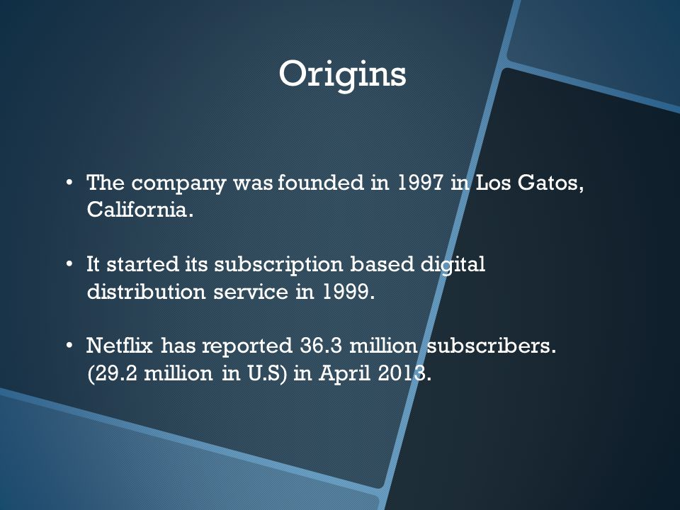 Origins The company was founded in 1997 in Los Gatos, California. It started its subscription based digital distribution service in 1999. Netflix has