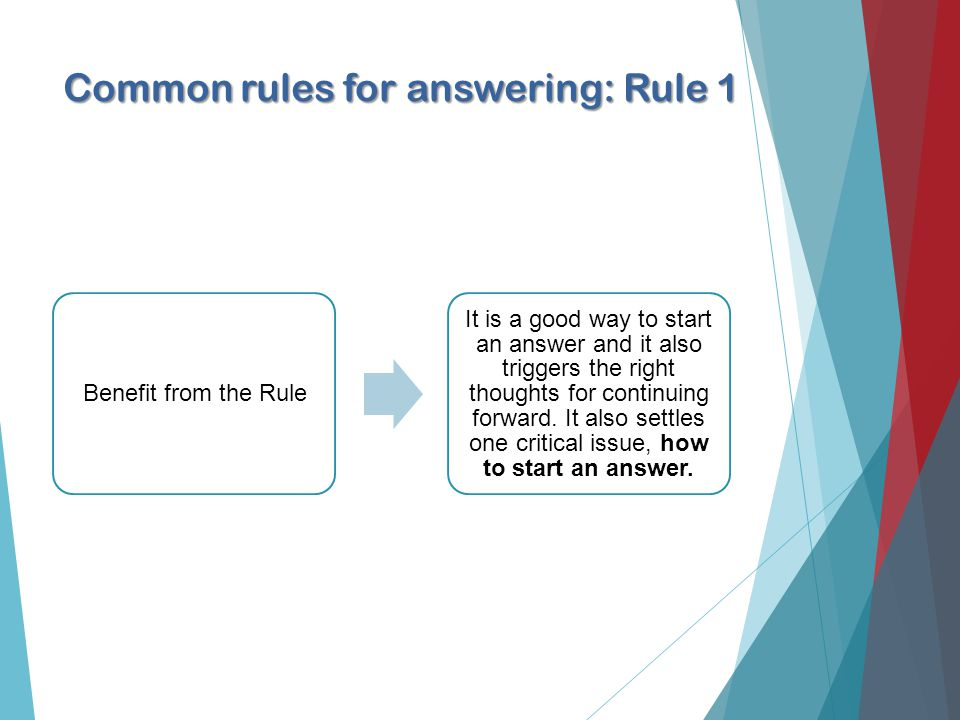 Common rules for answering: Rule 1 Benefit from the Rule It is a good way to start an answer and it also triggers the right thoughts for continuing forward.
