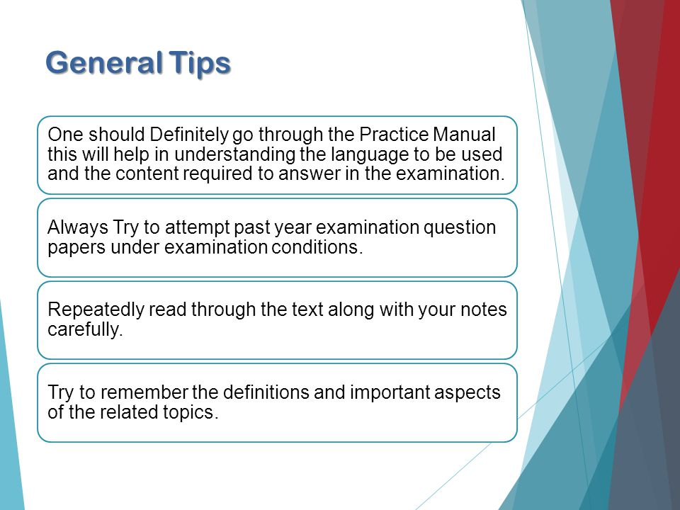 General Tips One should Definitely go through the Practice Manual this will help in understanding the language to be used and the content required to answer in the examination.