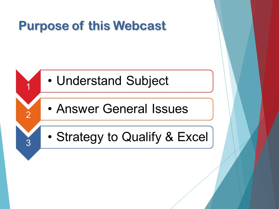 Purpose of this Webcast 1 Understand Subject 2 Answer General Issues 3 Strategy to Qualify & Excel