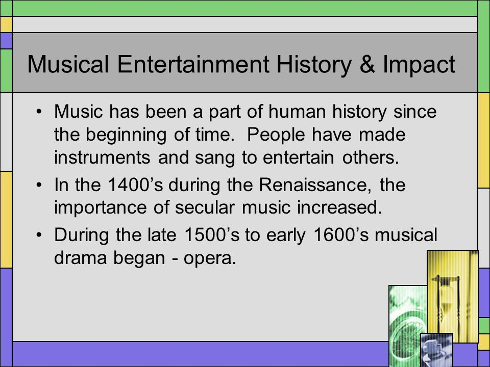 Musical Entertainment History & Impact Music has been a part of human history since the beginning of time. People have made instruments and sang to en