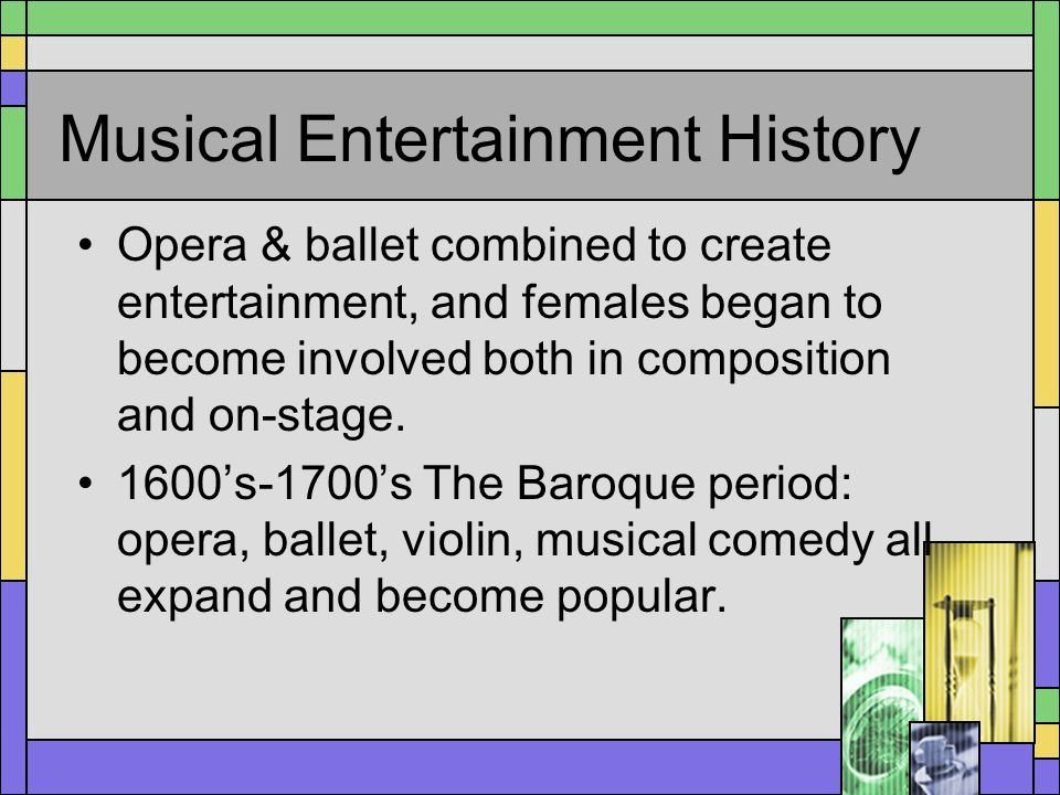 Musical Entertainment History Opera & ballet combined to create entertainment, and females began to become involved both in composition and on-stage.