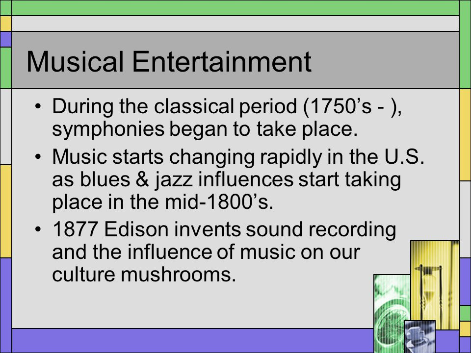 Musical Entertainment During the classical period (1750s - ), symphonies began to take place. Music starts changing rapidly in the U.S. as blues & jaz