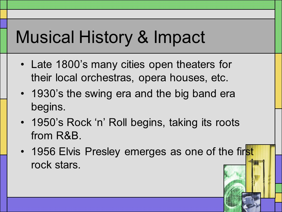 Musical History & Impact Late 1800s many cities open theaters for their local orchestras, opera houses, etc. 1930s the swing era and the big band era