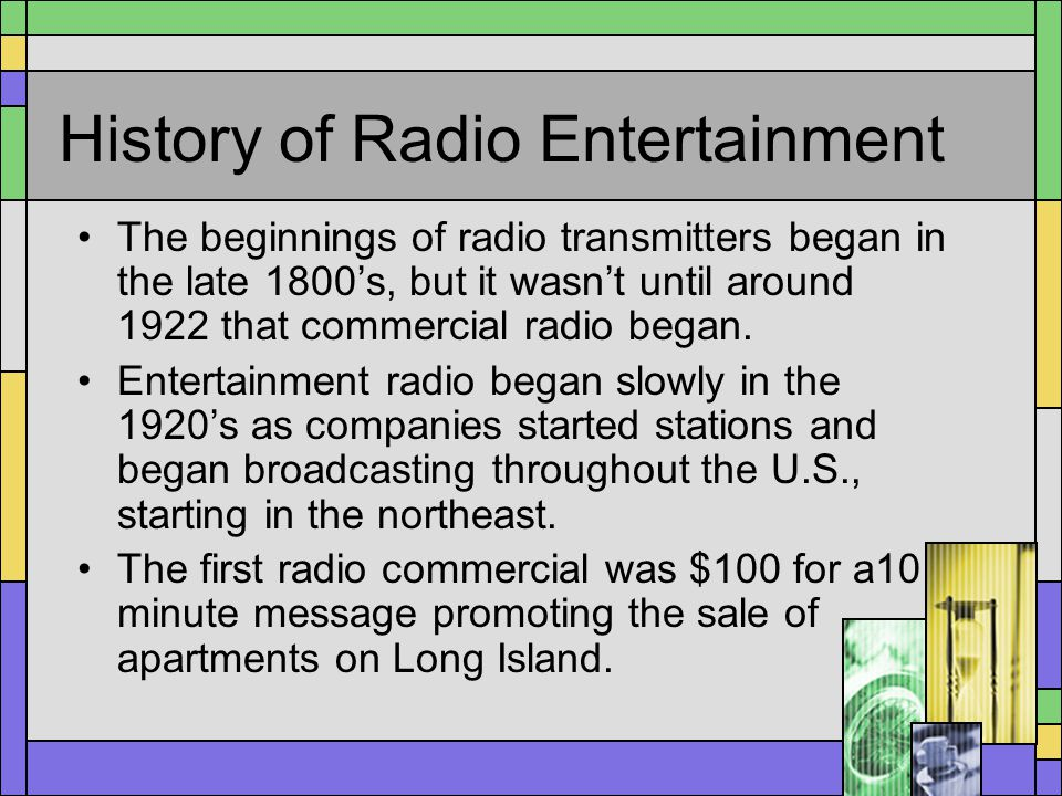 History of Radio Entertainment The beginnings of radio transmitters began in the late 1800s, but it wasnt until around 1922 that commercial radio bega