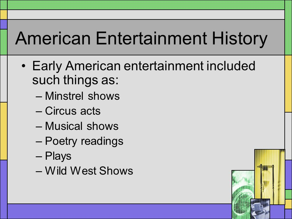 American Entertainment History Early American entertainment included such things as: –Minstrel shows –Circus acts –Musical shows –Poetry readings –Pla