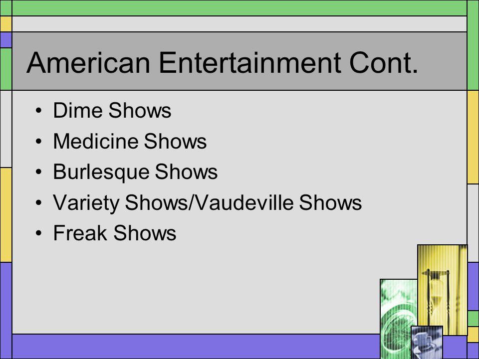 American Entertainment Cont. Dime Shows Medicine Shows Burlesque Shows Variety Shows/Vaudeville Shows Freak Shows