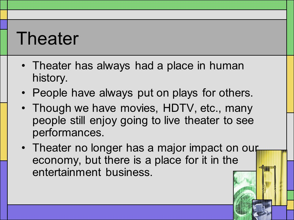 Theater Theater has always had a place in human history. People have always put on plays for others. Though we have movies, HDTV, etc., many people st
