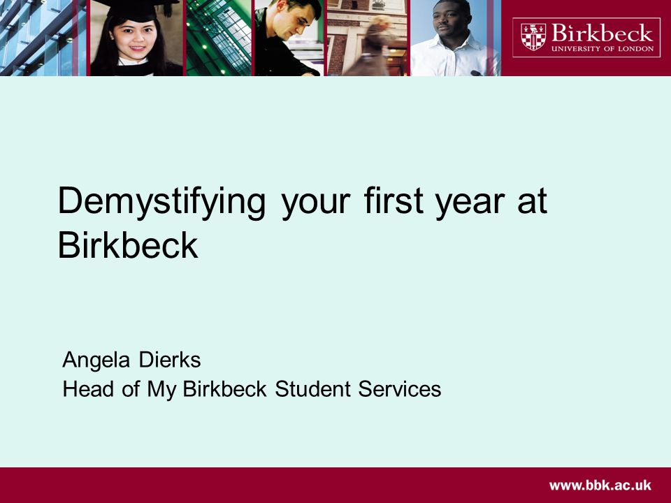 Demystifying your first year at Birkbeck Angela Dierks Head of My Birkbeck Student Services