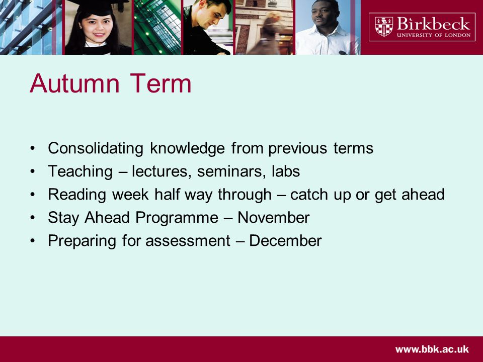 Autumn Term Consolidating knowledge from previous terms Teaching – lectures, seminars, labs Reading week half way through – catch up or get ahead Stay Ahead Programme – November Preparing for assessment – December