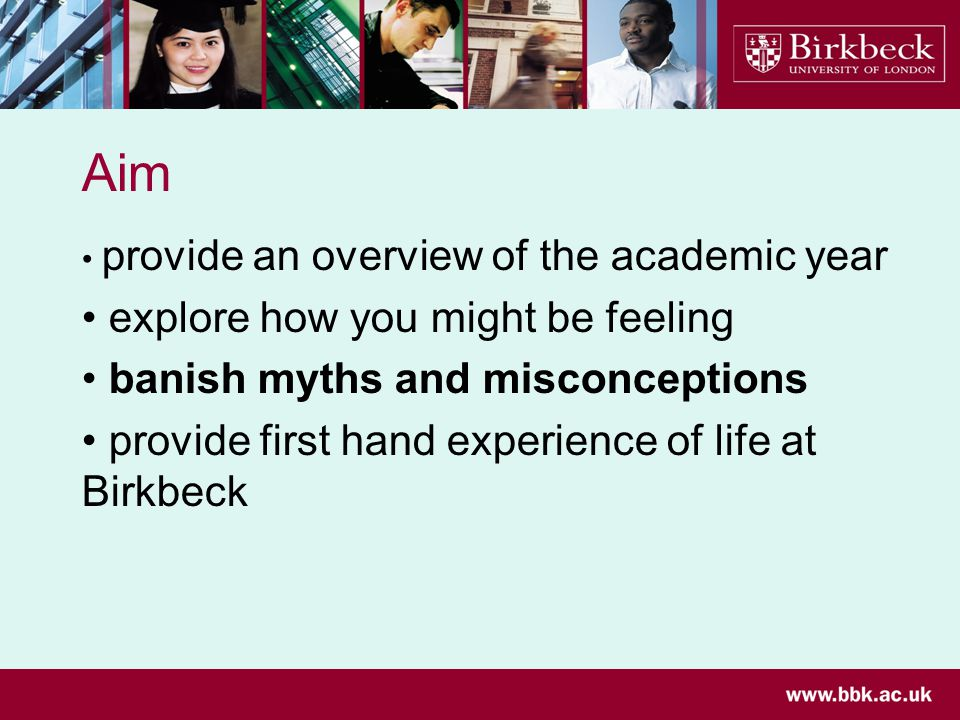 Aim provide an overview of the academic year explore how you might be feeling banish myths and misconceptions provide first hand experience of life at Birkbeck